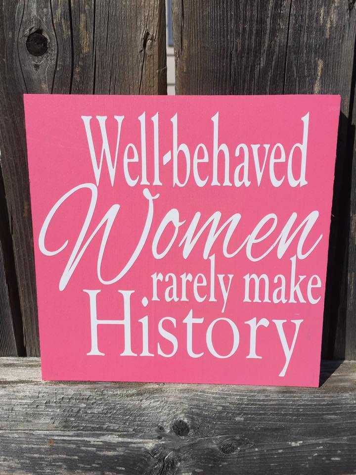 Well Behaved Women Rarely Make History Wood Sign